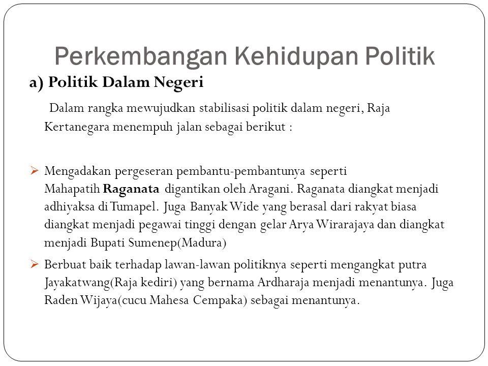 Perkembangan Kehidupan Politik a) Politik Dalam Negeri Dalam rangka mewujudkan stabilisasi politik dalam negeri, Raja Kertanegara menempuh jalan sebag