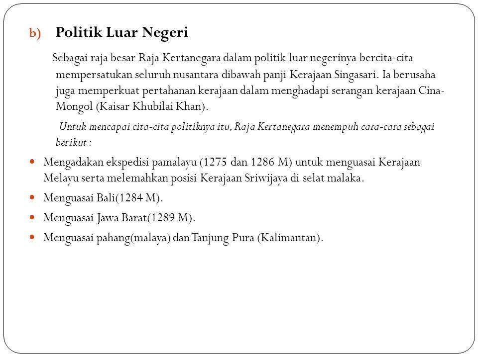 b) Politik Luar Negeri Sebagai raja besar Raja Kertanegara dalam politik luar negerinya bercita-cita mempersatukan seluruh nusantara dibawah panji Ker
