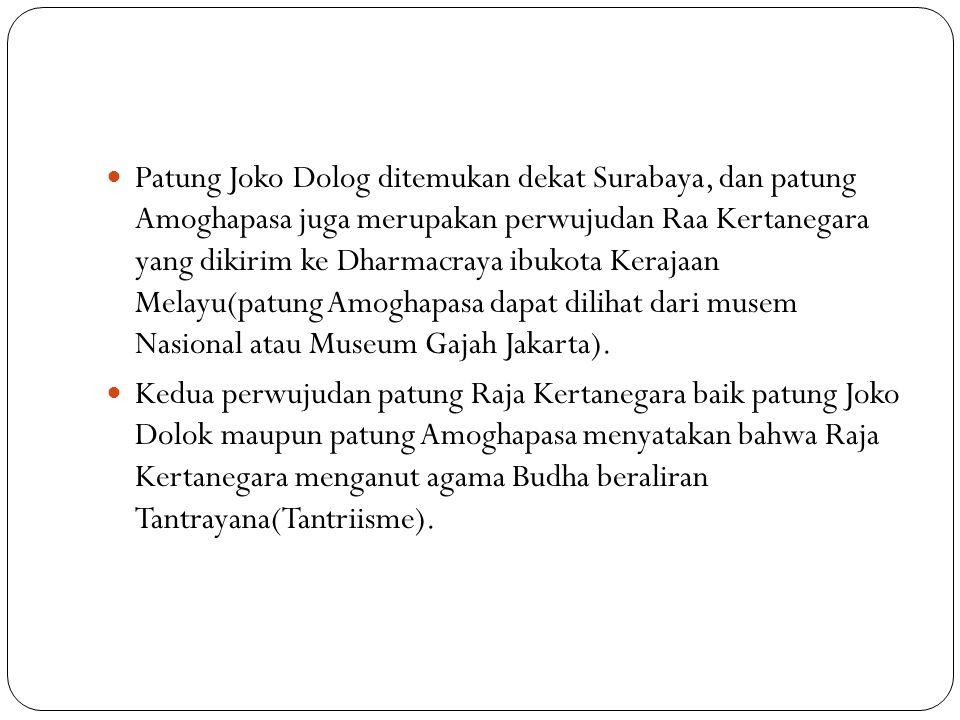 Patung Joko Dolog ditemukan dekat Surabaya, dan patung Amoghapasa juga merupakan perwujudan Raa Kertanegara yang dikirim ke Dharmacraya ibukota Keraja