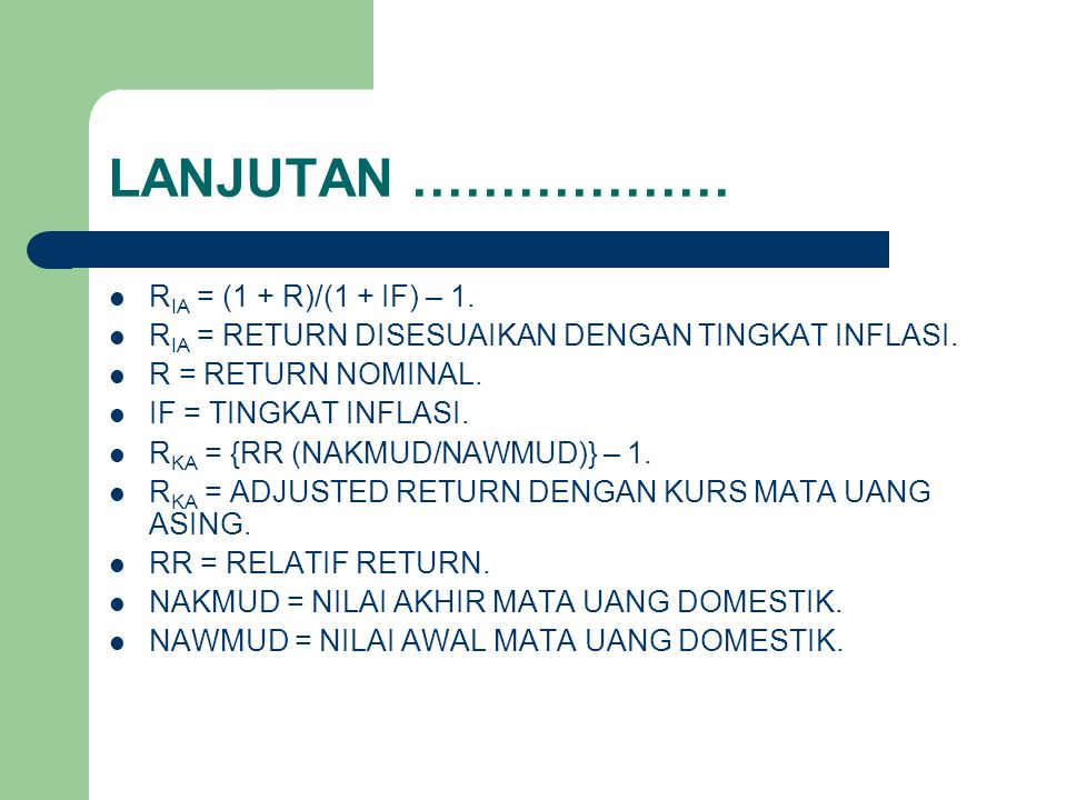 LANJUTAN ……………… R IA = (1 + R)/(1 + IF) – 1. R IA = RETURN DISESUAIKAN DENGAN TINGKAT INFLASI. R = RETURN NOMINAL. IF = TINGKAT INFLASI. R KA = {RR (N