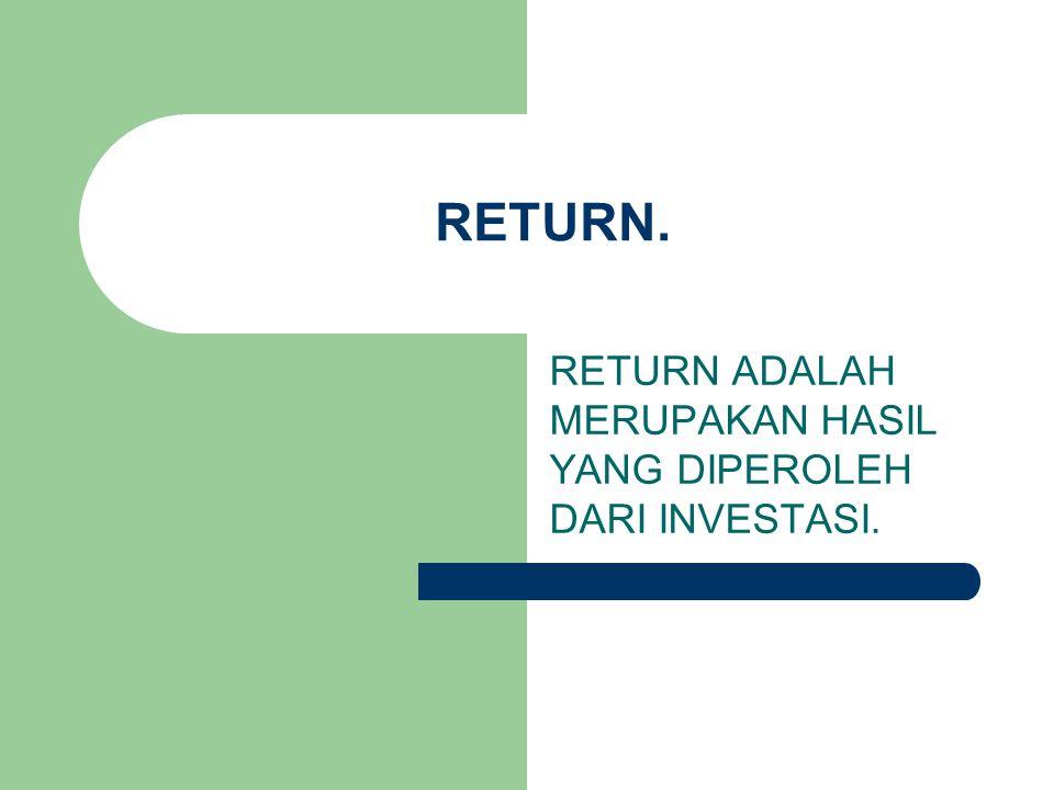 RETURN. RETURN ADALAH MERUPAKAN HASIL YANG DIPEROLEH DARI INVESTASI.