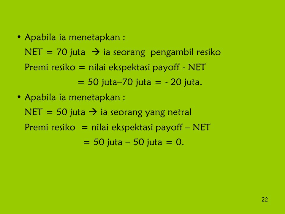 22 Apabila ia menetapkan : NET = 70 juta  ia seorang pengambil resiko Premi resiko = nilai ekspektasi payoff - NET = 50 juta–70 juta = - 20 juta. Apa