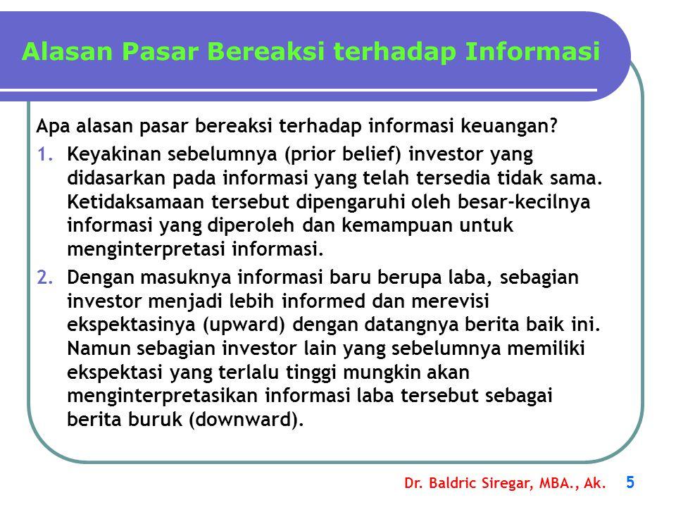 Dr. Baldric Siregar, MBA., Ak. 5 Apa alasan pasar bereaksi terhadap informasi keuangan? 1.Keyakinan sebelumnya (prior belief) investor yang didasarkan