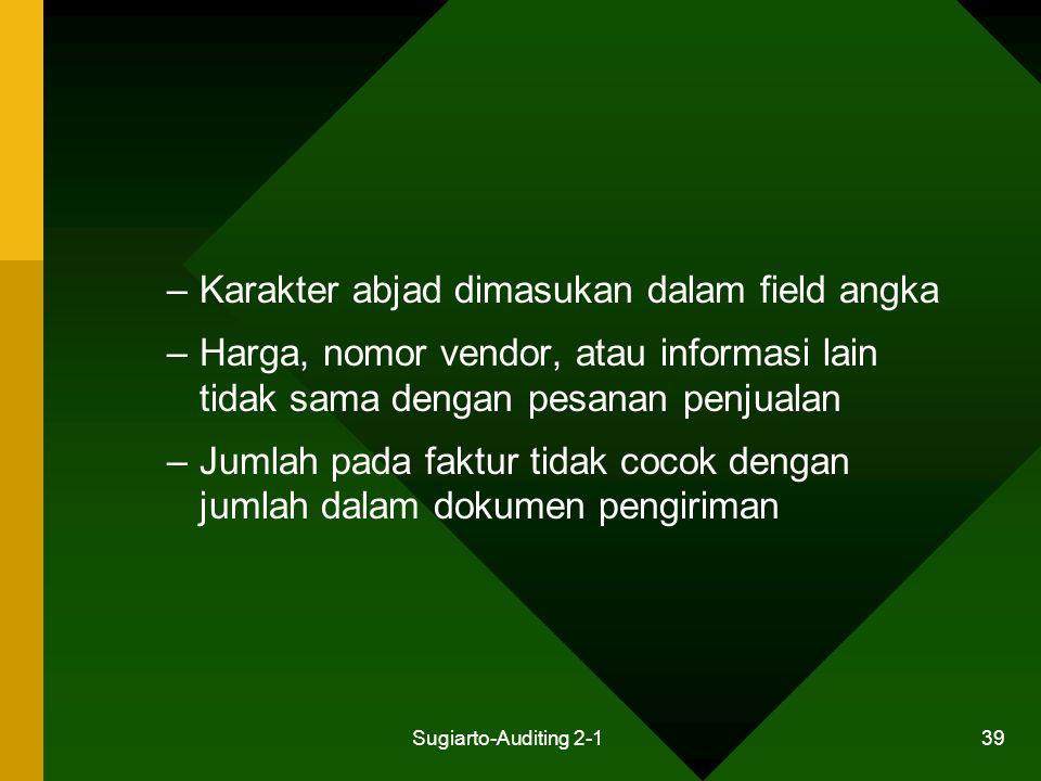 Sugiarto-Auditing 2-1 39 –Karakter abjad dimasukan dalam field angka –Harga, nomor vendor, atau informasi lain tidak sama dengan pesanan penjualan –Ju