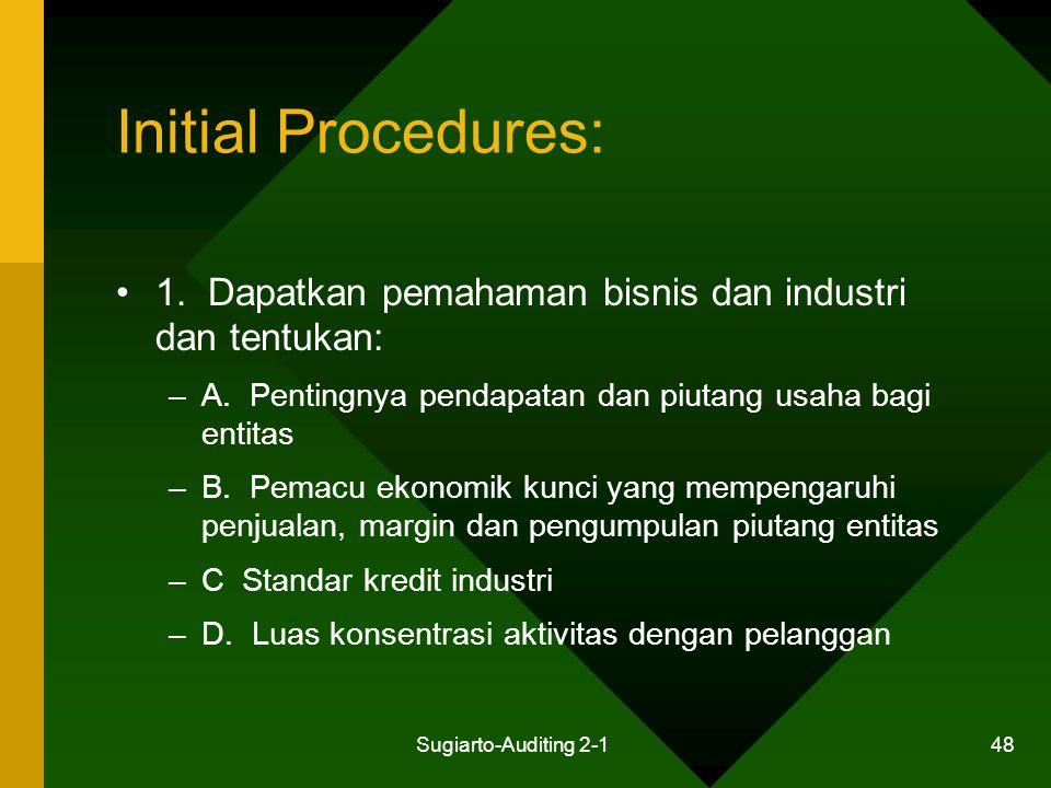 Sugiarto-Auditing 2-1 48 Initial Procedures: 1. Dapatkan pemahaman bisnis dan industri dan tentukan: –A. Pentingnya pendapatan dan piutang usaha bagi