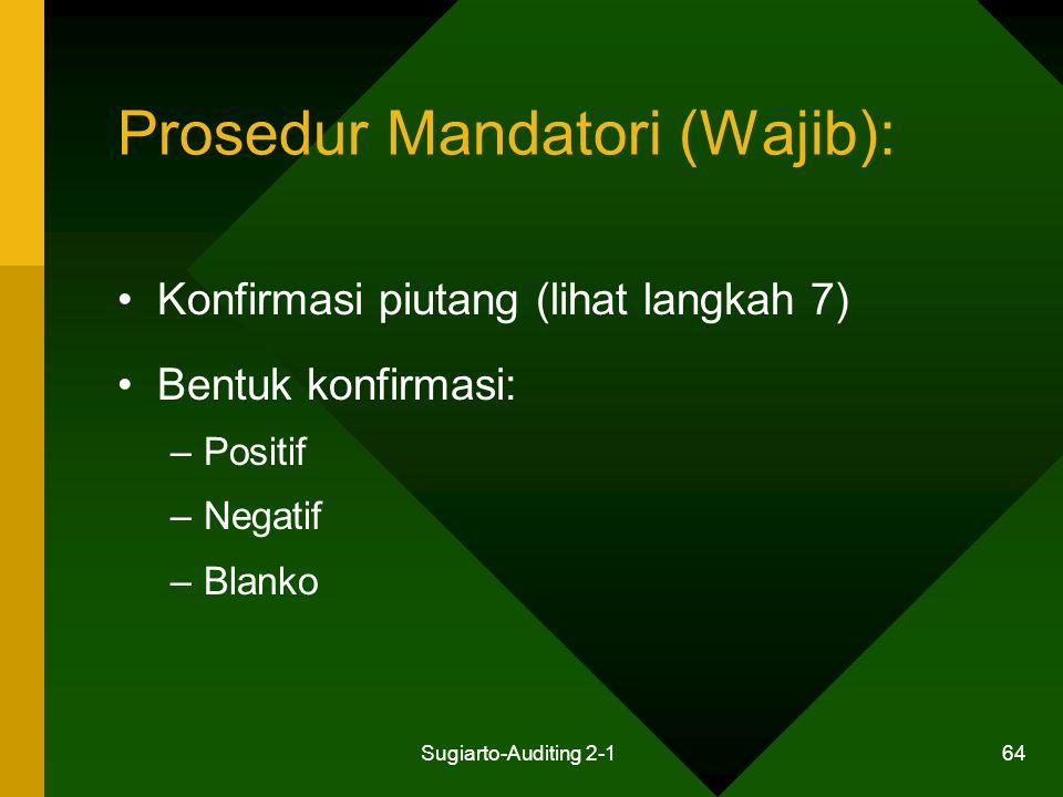 Sugiarto-Auditing 2-1 64 Prosedur Mandatori (Wajib): Konfirmasi piutang (lihat langkah 7) Bentuk konfirmasi: –Positif –Negatif –Blanko