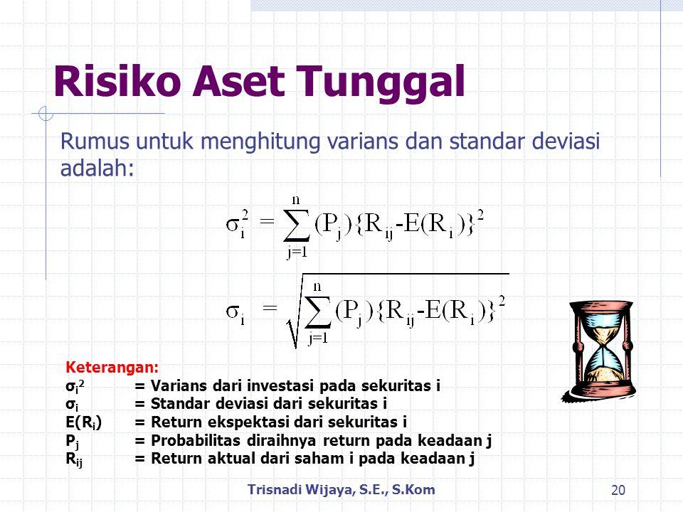 Risiko Aset Tunggal Trisnadi Wijaya, S.E., S.Kom 20 Rumus untuk menghitung varians dan standar deviasi adalah: Keterangan: σ i 2 = Varians dari investasi pada sekuritas i σ i = Standar deviasi dari sekuritas i E(R i )= Return ekspektasi dari sekuritas i P j = Probabilitas diraihnya return pada keadaan j R ij = Return aktual dari saham i pada keadaan j