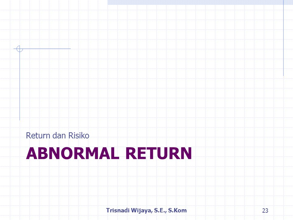 ABNORMAL RETURN Return dan Risiko Trisnadi Wijaya, S.E., S.Kom 23