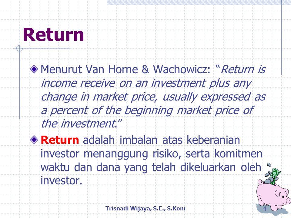 Return Menurut Van Horne & Wachowicz: Return is income receive on an investment plus any change in market price, usually expressed as a percent of the beginning market price of the investment. Return adalah imbalan atas keberanian investor menanggung risiko, serta komitmen waktu dan dana yang telah dikeluarkan oleh investor.
