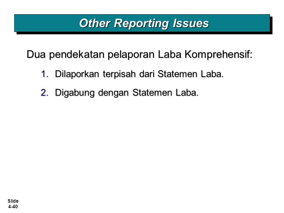 Slide 4-40 Dua pendekatan pelaporan Laba Komprehensif: 1.Dilaporkan terpisah dari Statemen Laba. 2.Digabung dengan Statemen Laba. Other Reporting Issu