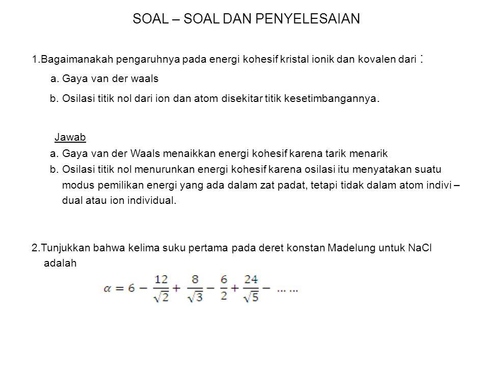SOAL – SOAL DAN PENYELESAIAN 1.Bagaimanakah pengaruhnya pada energi kohesif kristal ionik dan kovalen dari : a.