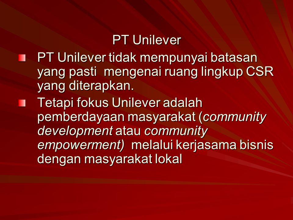 PT Unilever PT Unilever tidak mempunyai batasan yang pasti mengenai ruang lingkup CSR yang diterapkan. Tetapi fokus Unilever adalah pemberdayaan masya