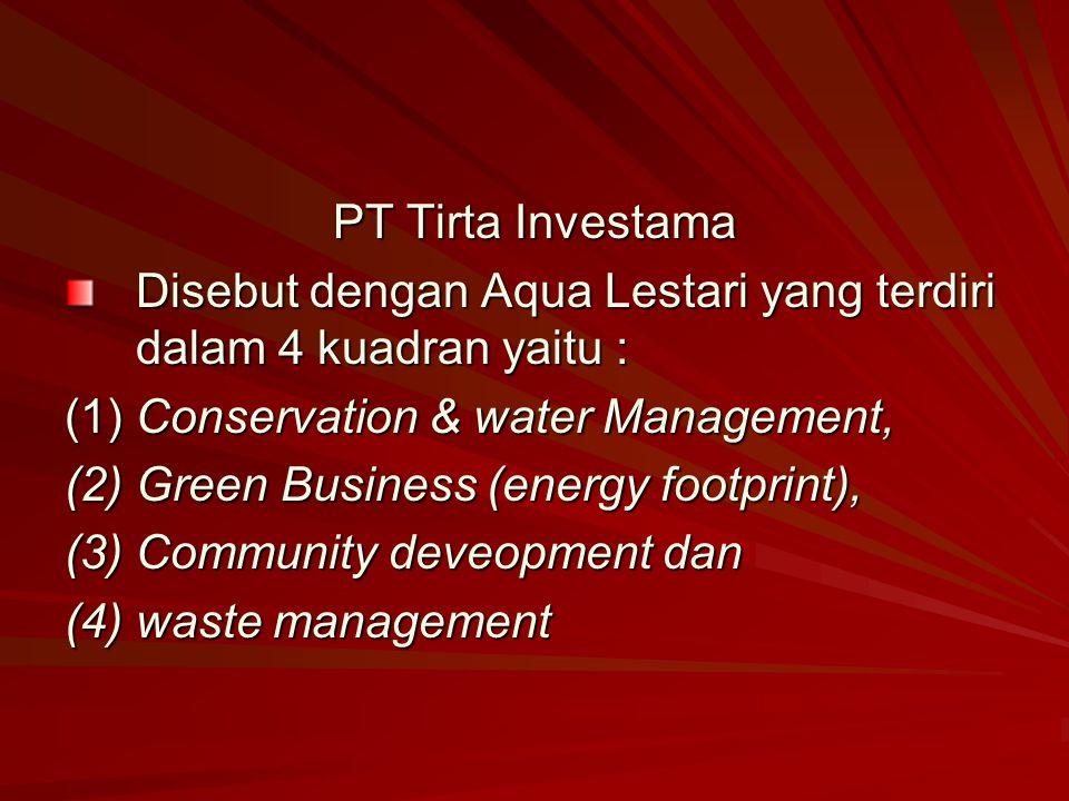PT Tirta Investama Disebut dengan Aqua Lestari yang terdiri dalam 4 kuadran yaitu : (1) Conservation & water Management, (2) Green Business (energy fo