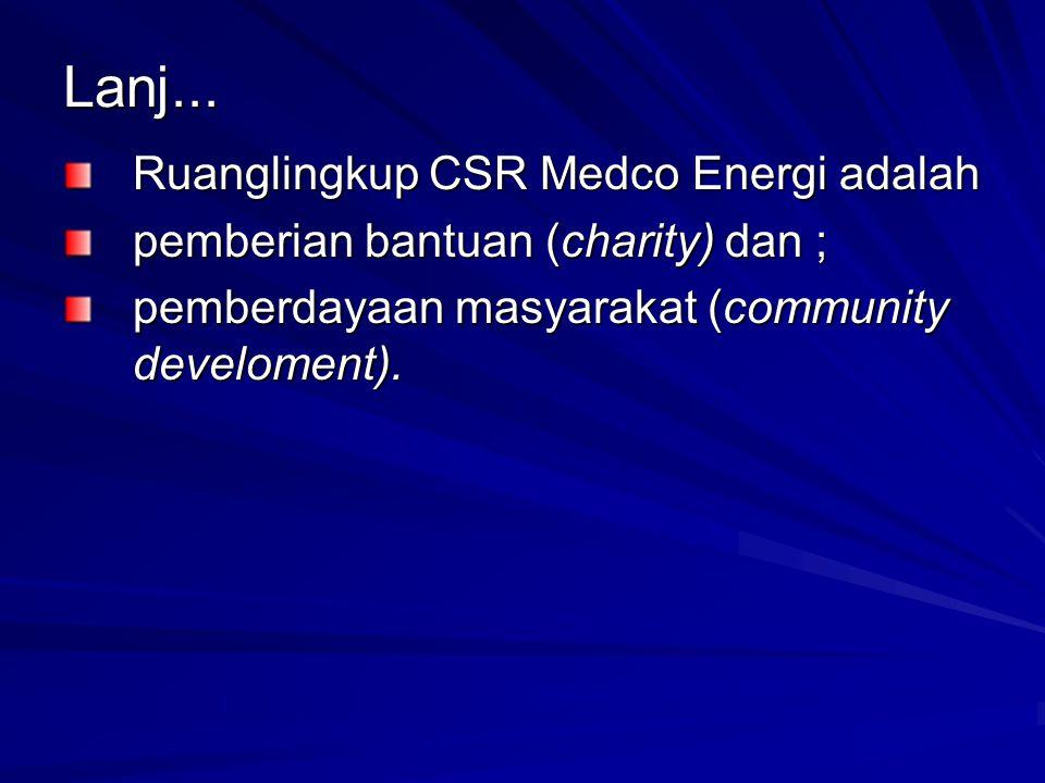 Lanj... Ruanglingkup CSR Medco Energi adalah pemberian bantuan (charity) dan ; pemberdayaan masyarakat (community develoment).