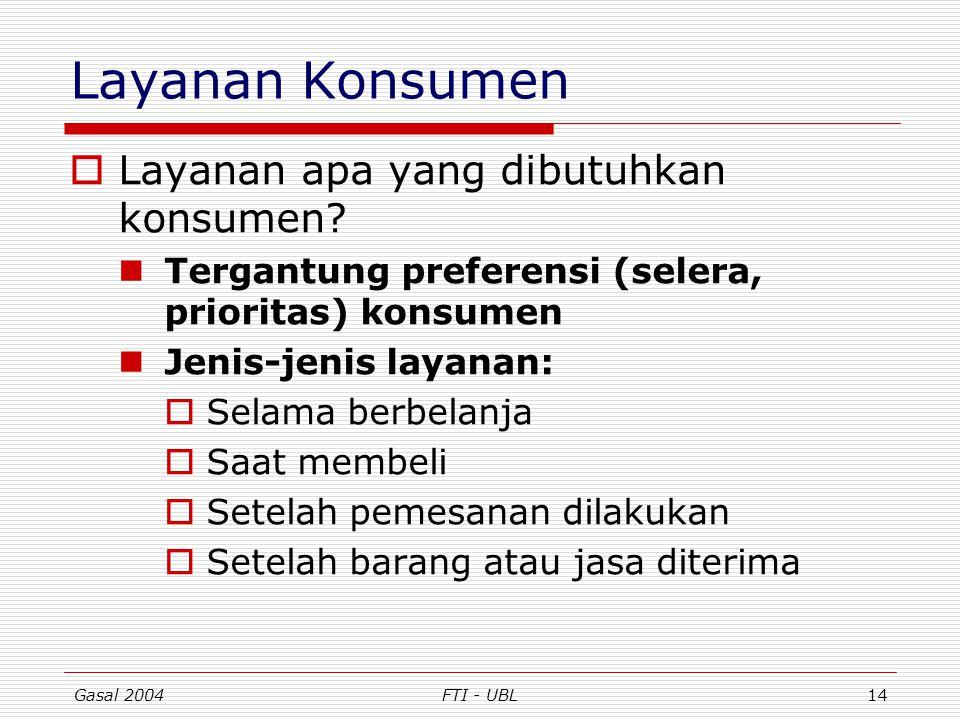 Gasal 2004FTI - UBL14 Layanan Konsumen  Layanan apa yang dibutuhkan konsumen? Tergantung preferensi (selera, prioritas) konsumen Jenis-jenis layanan: