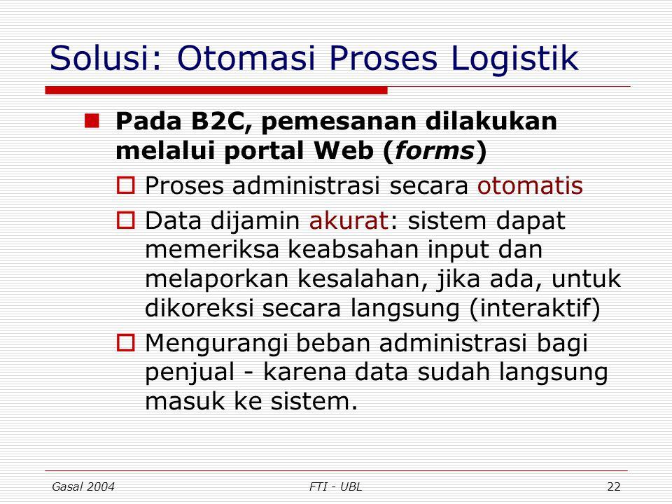 Gasal 2004FTI - UBL22 Solusi: Otomasi Proses Logistik Pada B2C, pemesanan dilakukan melalui portal Web (forms)  Proses administrasi secara otomatis 