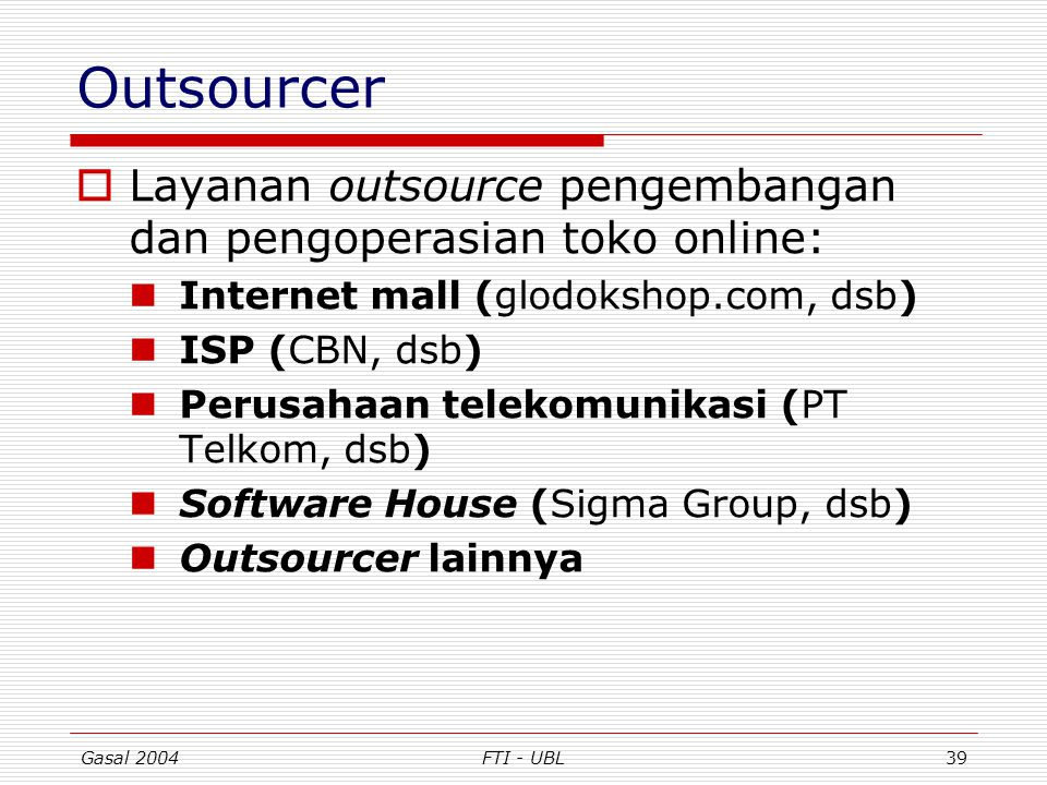 Gasal 2004FTI - UBL39 Outsourcer  Layanan outsource pengembangan dan pengoperasian toko online: Internet mall (glodokshop.com, dsb) ISP (CBN, dsb) Pe