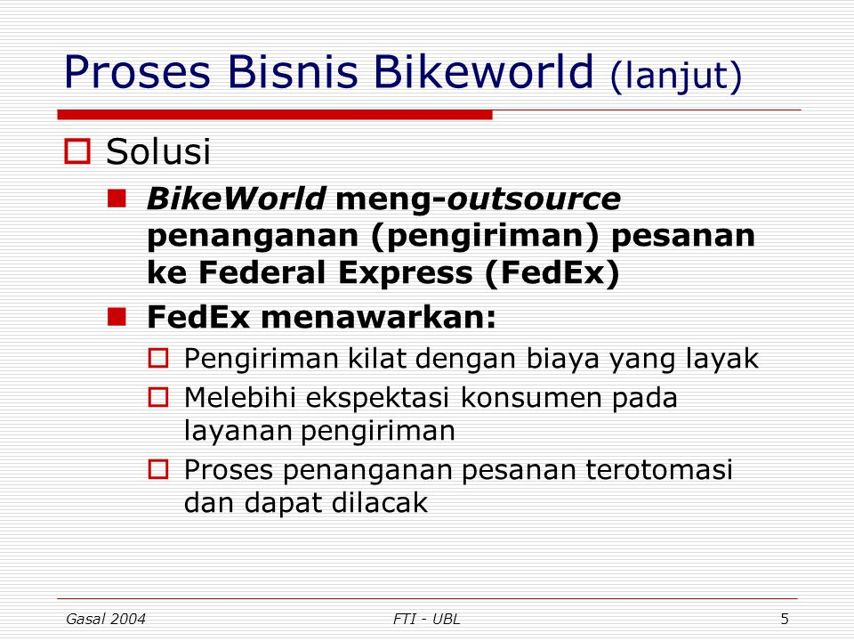 Gasal 2004FTI - UBL5 Proses Bisnis Bikeworld (lanjut)  Solusi BikeWorld meng-outsource penanganan (pengiriman) pesanan ke Federal Express (FedEx) Fed
