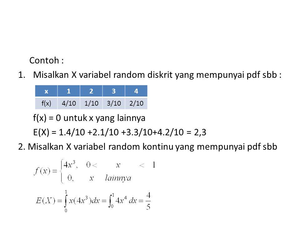 Contoh : 1.Misalkan X variabel random diskrit yang mempunyai pdf sbb : f(x) = 0 untuk x yang lainnya E(X) = 1.4/10 +2.1/10 +3.3/10+4.2/10 = 2,3 2.