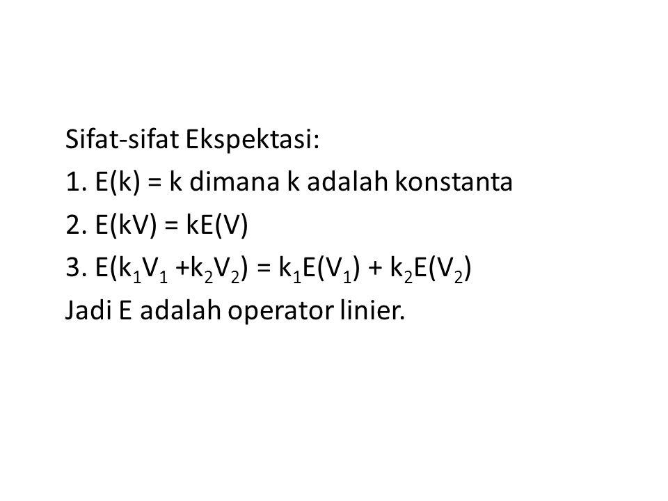 Sifat-sifat Ekspektasi: 1. E(k) = k dimana k adalah konstanta 2. E(kV) = kE(V) 3. E(k 1 V 1 +k 2 V 2 ) = k 1 E(V 1 ) + k 2 E(V 2 ) Jadi E adalah opera