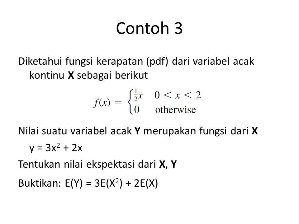 Contoh 3 Diketahui fungsi kerapatan (pdf) dari variabel acak kontinu X sebagai berikut Nilai suatu variabel acak Y merupakan fungsi dari X y = 3x 2 + 2x Tentukan nilai ekspektasi dari X, Y Buktikan: E(Y) = 3E(X 2 ) + 2E(X)