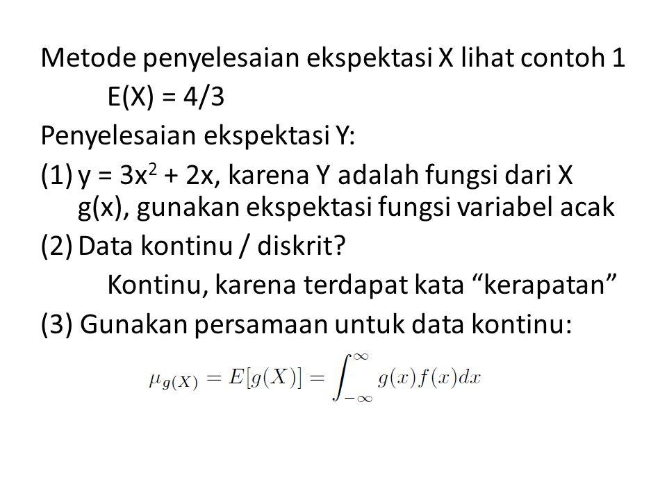 Metode penyelesaian ekspektasi X lihat contoh 1 E(X) = 4/3 Penyelesaian ekspektasi Y: (1)y = 3x 2 + 2x, karena Y adalah fungsi dari X g(x), gunakan ekspektasi fungsi variabel acak (2)Data kontinu / diskrit.
