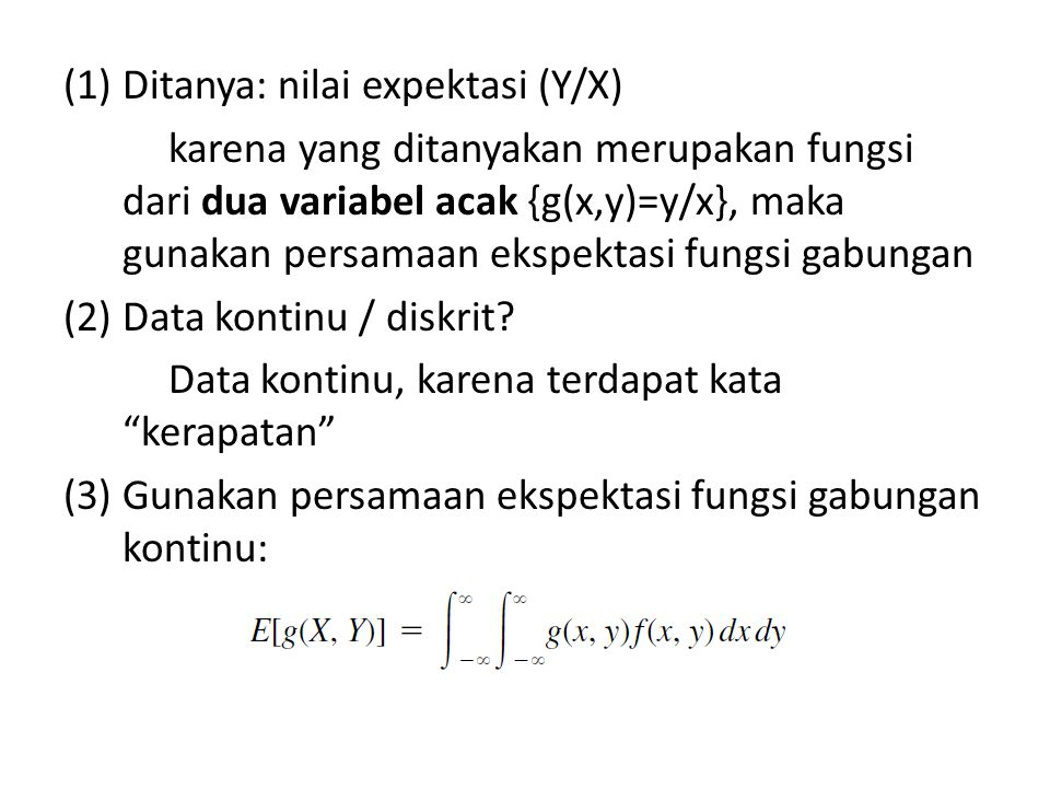 (1)Ditanya: nilai expektasi (Y/X) karena yang ditanyakan merupakan fungsi dari dua variabel acak {g(x,y)=y/x}, maka gunakan persamaan ekspektasi fungsi gabungan (2) Data kontinu / diskrit.