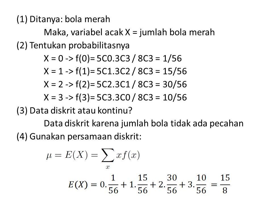 (1) Ditanya: bola merah Maka, variabel acak X = jumlah bola merah (2) Tentukan probabilitasnya X = 0 -> f(0)= 5C0.3C3 / 8C3 = 1/56 X = 1 -> f(1)= 5C1.