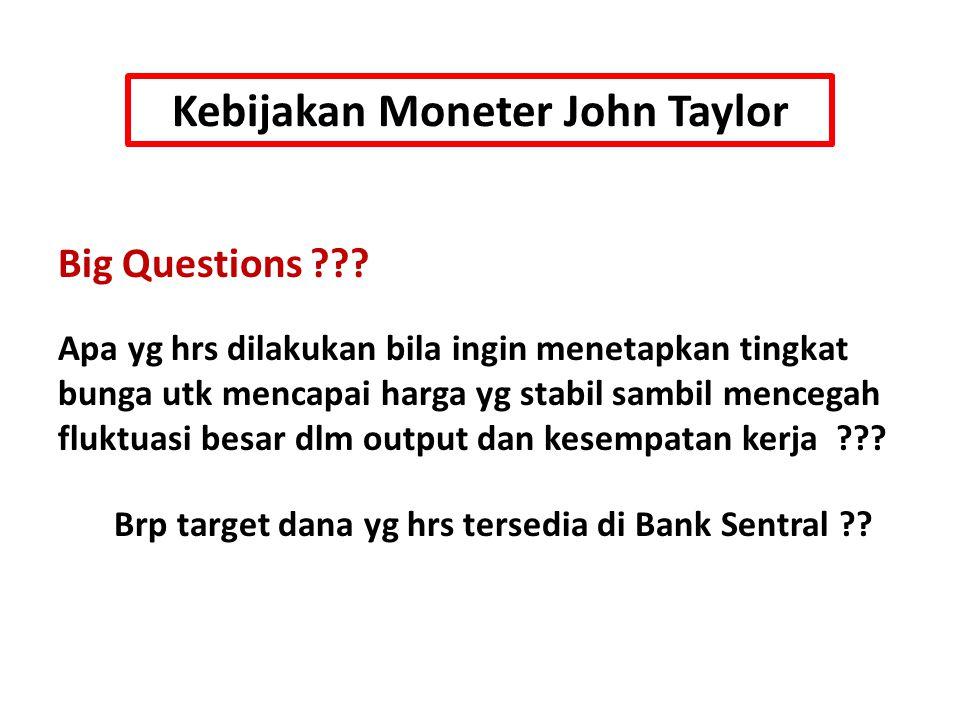 Kebijakan Moneter John Taylor Big Questions ??? Apa yg hrs dilakukan bila ingin menetapkan tingkat bunga utk mencapai harga yg stabil sambil mencegah