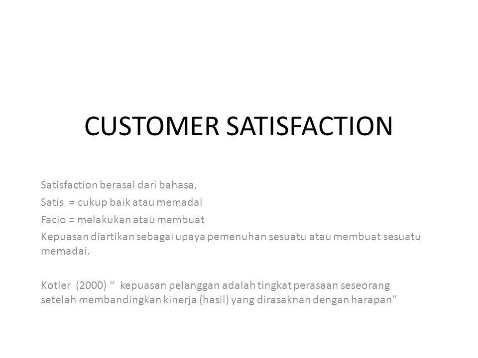 CUSTOMER SATISFACTION Satisfaction berasal dari bahasa, Satis = cukup baik atau memadai Facio = melakukan atau membuat Kepuasan diartikan sebagai upaya pemenuhan sesuatu atau membuat sesuatu memadai.
