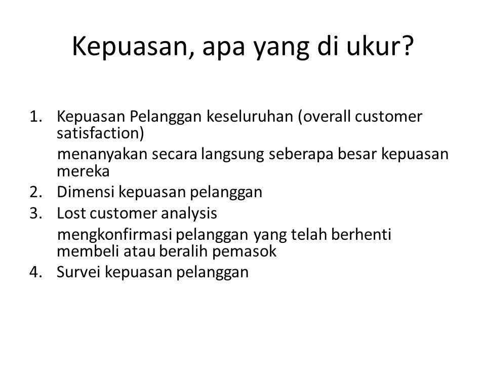 Kepuasan, apa yang di ukur? 1.Kepuasan Pelanggan keseluruhan (overall customer satisfaction) menanyakan secara langsung seberapa besar kepuasan mereka
