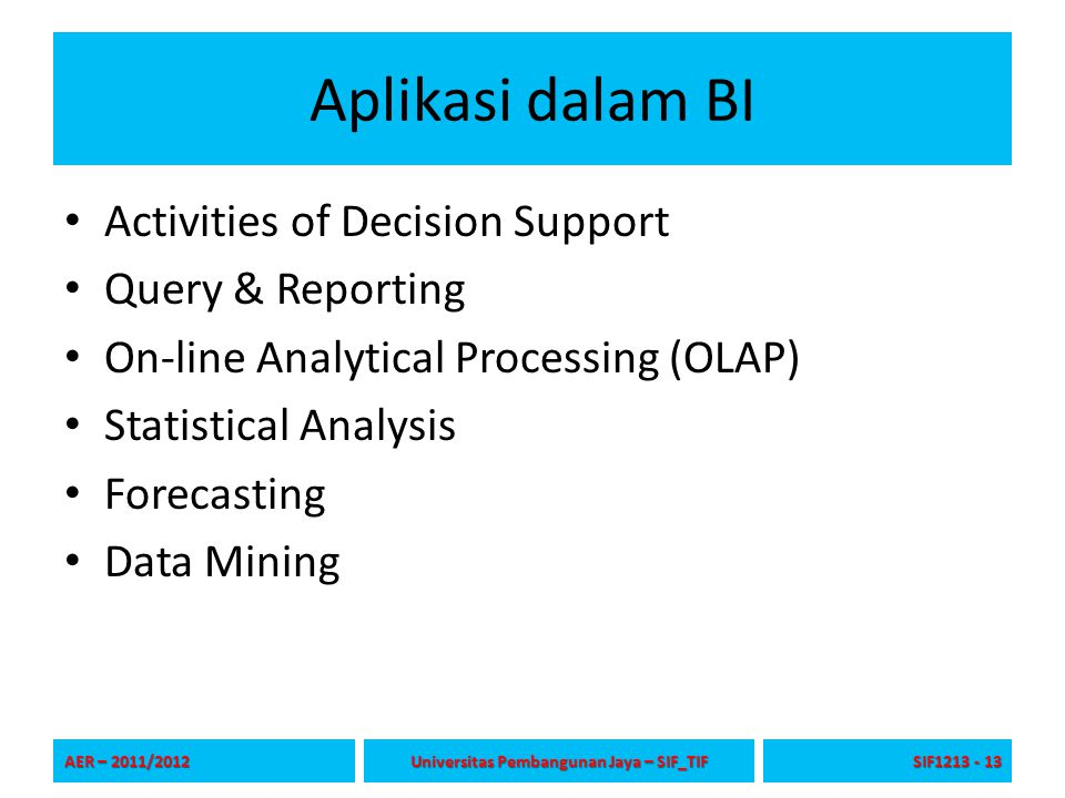 Aplikasi dalam BI Activities of Decision Support Query & Reporting On-line Analytical Processing (OLAP)‏ Statistical Analysis Forecasting Data Mining AER – 2011/2012 Universitas Pembangunan Jaya – SIF_TIF SIF1213 - 13