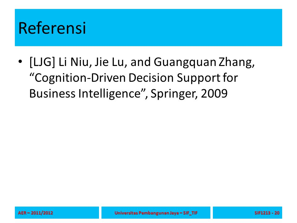 Referensi [LJG] Li Niu, Jie Lu, and Guangquan Zhang, Cognition-Driven Decision Support for Business Intelligence , Springer, 2009 AER – 2011/2012 Universitas Pembangunan Jaya – SIF_TIF SIF1213 - 20