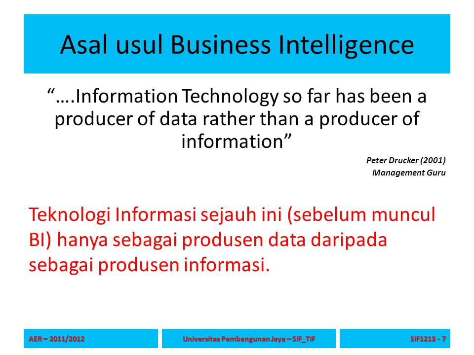 """Asal usul Business Intelligence """"….Information Technology so far has been a producer of data rather than a producer of information"""" Peter Drucker (200"""