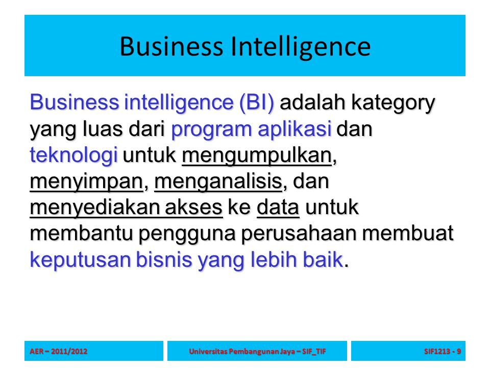 Business Intelligence Business intelligence (BI) adalah kategory yang luas dari program aplikasi dan teknologi untuk mengumpulkan, menyimpan, menganal