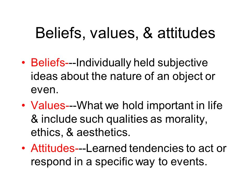 Beliefs, values, & attitudes Beliefs---Individually held subjective ideas about the nature of an object or even. Values---What we hold important in li