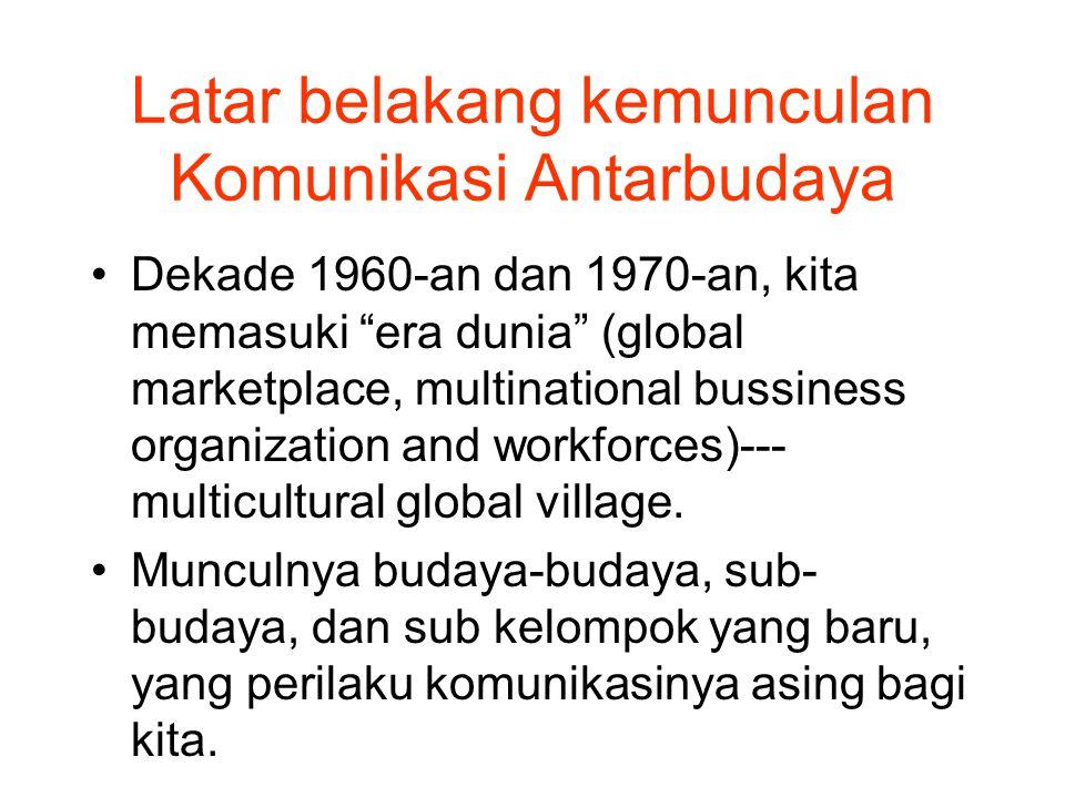 Latar belakang kemunculan Komunikasi Antarbudaya Dekade 1960-an dan 1970-an, kita memasuki era dunia (global marketplace, multinational bussiness organization and workforces)--- multicultural global village.
