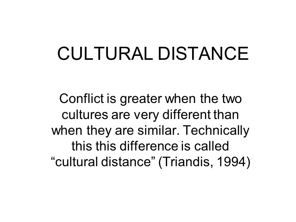 CULTURAL DISTANCE Conflict is greater when the two cultures are very different than when they are similar. Technically this this difference is called