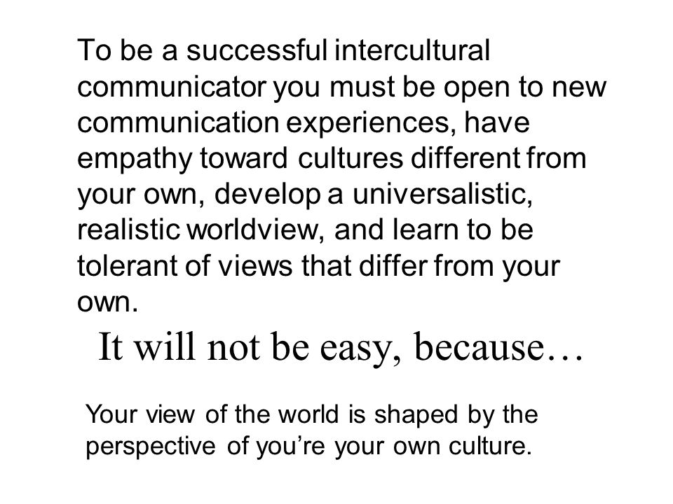 It will not be easy, because… To be a successful intercultural communicator you must be open to new communication experiences, have empathy toward cul