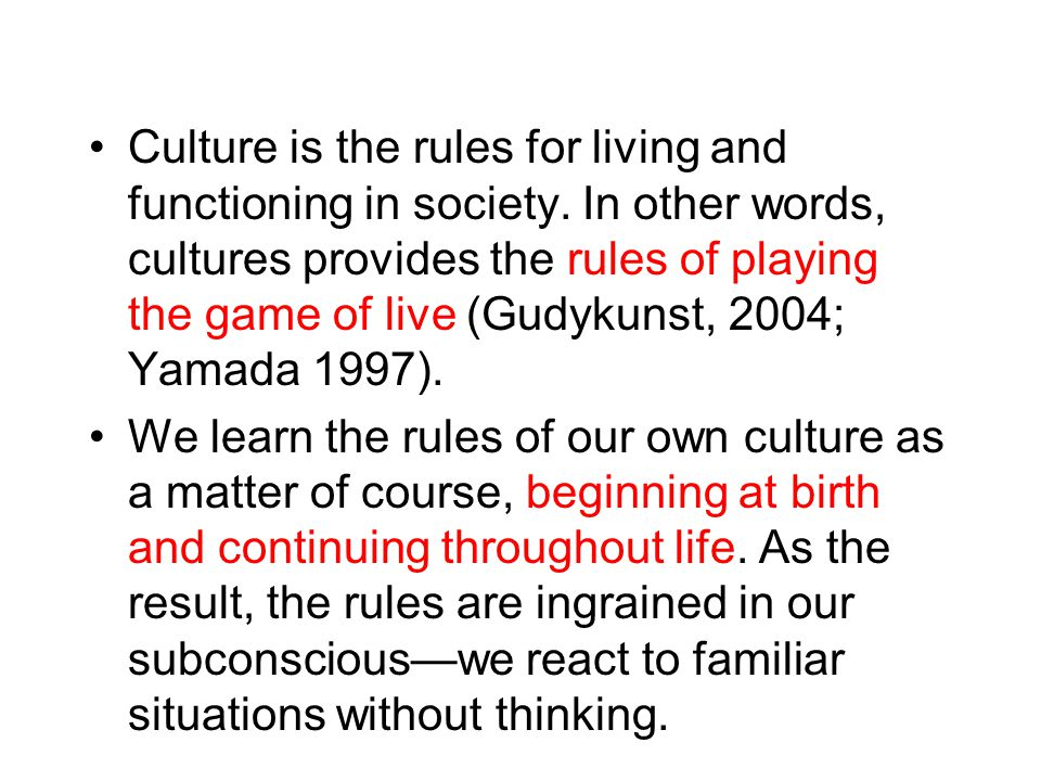 Culture is the rules for living and functioning in society. In other words, cultures provides the rules of playing the game of live (Gudykunst, 2004;