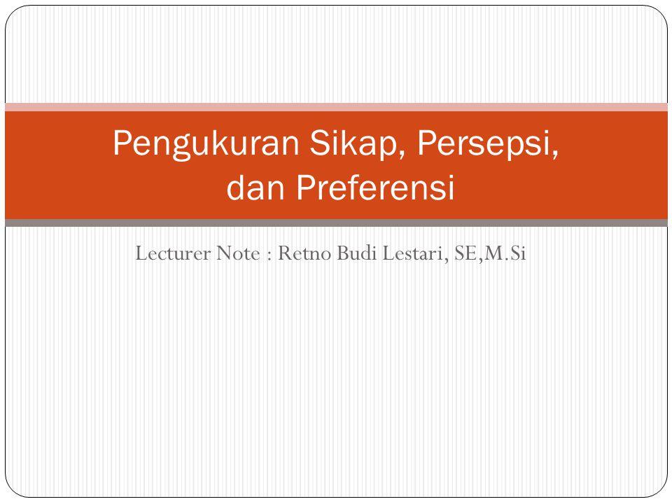 Lecturer Note : Retno Budi Lestari, SE,M.Si Pengukuran Sikap, Persepsi, dan Preferensi