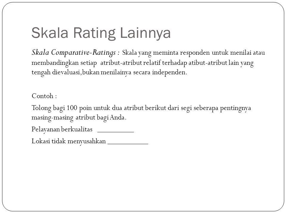 Skala Rating Lainnya Skala Comparative-Ratings : Skala yang meminta responden untuk menilai atau membandingkan setiap atribut-atribut relatif terhadap
