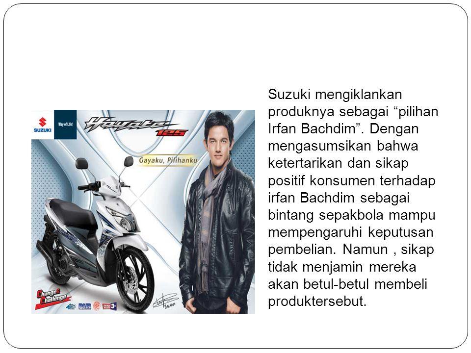 """Suzuki mengiklankan produknya sebagai """"pilihan Irfan Bachdim"""". Dengan mengasumsikan bahwa ketertarikan dan sikap positif konsumen terhadap irfan Bachd"""