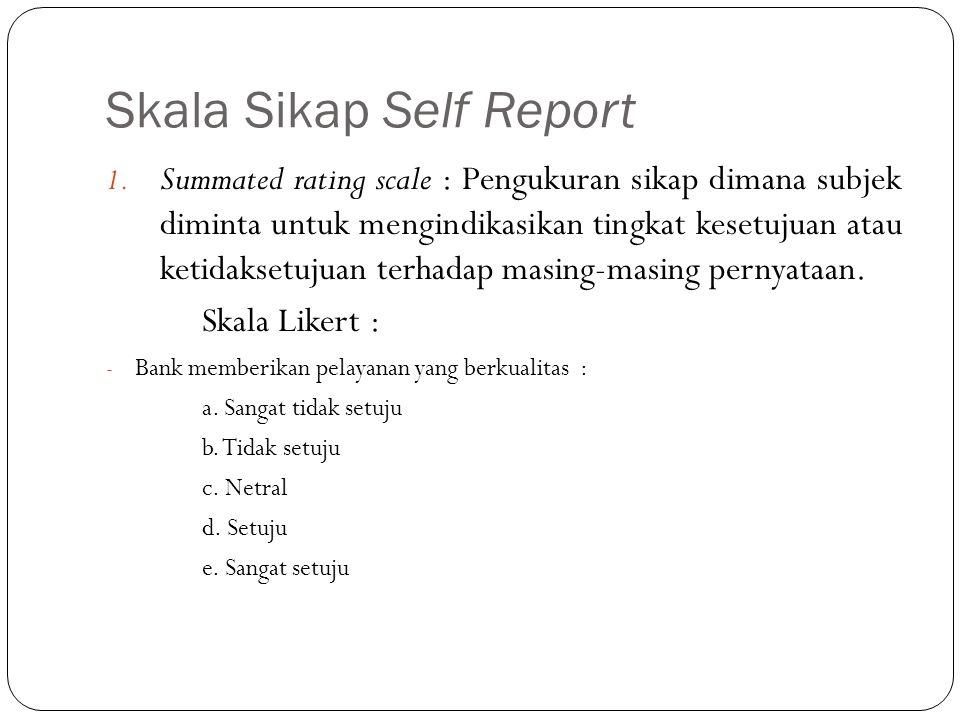 Skala Sikap Self Report 1. Summated rating scale : Pengukuran sikap dimana subjek diminta untuk mengindikasikan tingkat kesetujuan atau ketidaksetujua