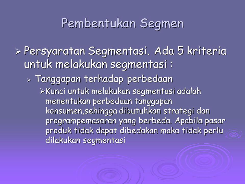 Pembentukan Segmen  Persyaratan Segmentasi. Ada 5 kriteria untuk melakukan segmentasi :  Tanggapan terhadap perbedaan  Kunci untuk melakukan segmen