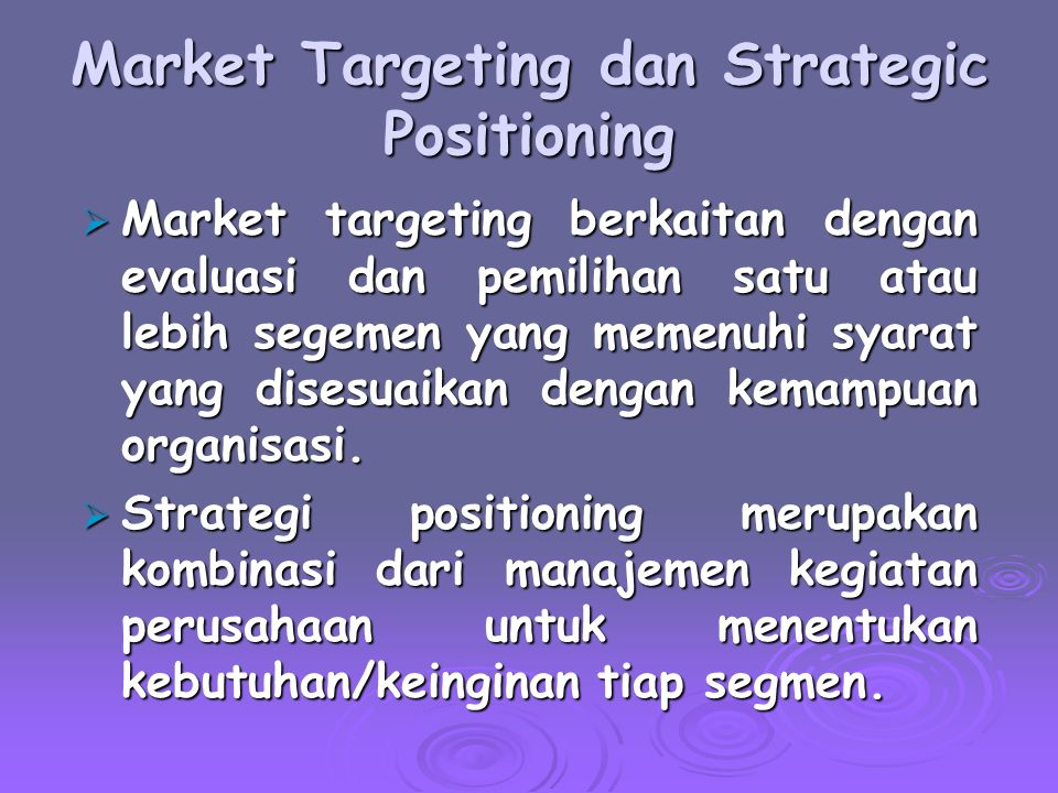 Market Targeting dan Strategic Positioning  Market targeting berkaitan dengan evaluasi dan pemilihan satu atau lebih segemen yang memenuhi syarat yan