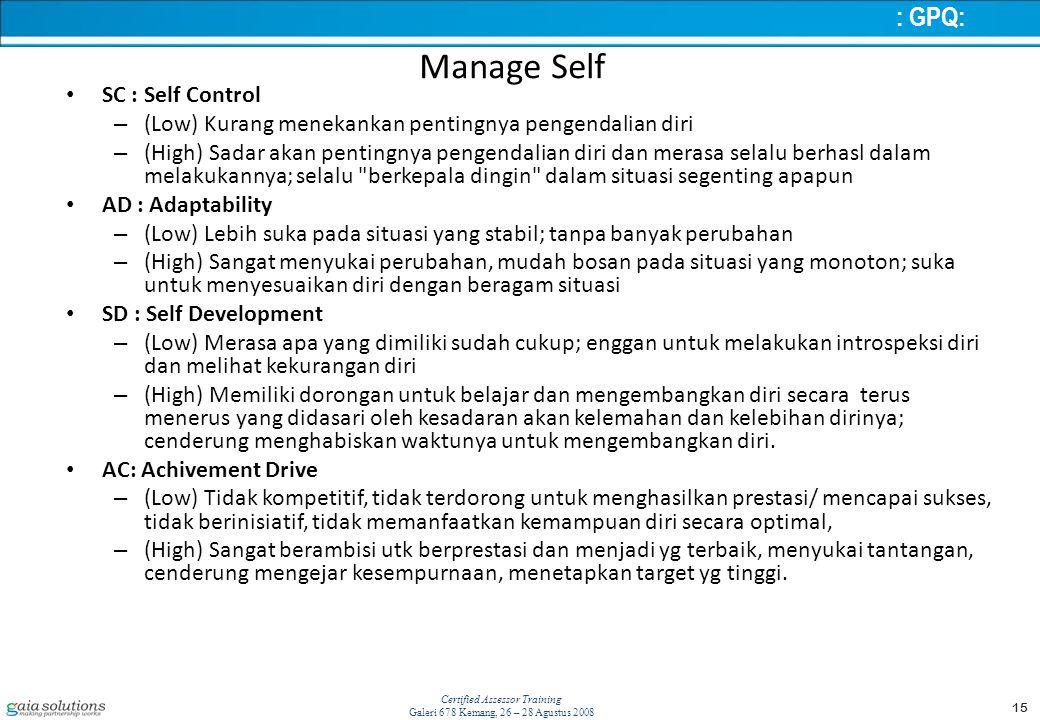 15 Certified Assessor Training Galeri 678 Kemang, 26 – 28 Agustus 2008 Manage Self SC : Self Control – (Low) Kurang menekankan pentingnya pengendalian diri – (High) Sadar akan pentingnya pengendalian diri dan merasa selalu berhasl dalam melakukannya; selalu berkepala dingin dalam situasi segenting apapun AD : Adaptability – (Low) Lebih suka pada situasi yang stabil; tanpa banyak perubahan – (High) Sangat menyukai perubahan, mudah bosan pada situasi yang monoton; suka untuk menyesuaikan diri dengan beragam situasi SD : Self Development – (Low) Merasa apa yang dimiliki sudah cukup; enggan untuk melakukan introspeksi diri dan melihat kekurangan diri – (High) Memiliki dorongan untuk belajar dan mengembangkan diri secara terus menerus yang didasari oleh kesadaran akan kelemahan dan kelebihan dirinya; cenderung menghabiskan waktunya untuk mengembangkan diri.