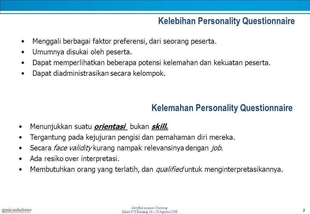 2 Certified Assessor Training Galeri 678 Kemang, 26 – 28 Agustus 2008 Kelebihan Personality Questionnaire Kelemahan Personality Questionnaire Menggali berbagai faktor preferensi, dari seorang peserta.