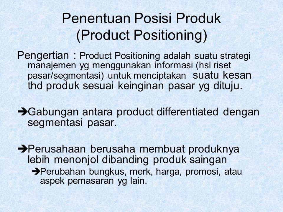 Penentuan Posisi Produk (Product Positioning) Pengertian : Product Positioning adalah suatu strategi manajemen yg menggunakan informasi (hsl riset pasar/segmentasi) untuk menciptakan suatu kesan thd produk sesuai keinginan pasar yg dituju.