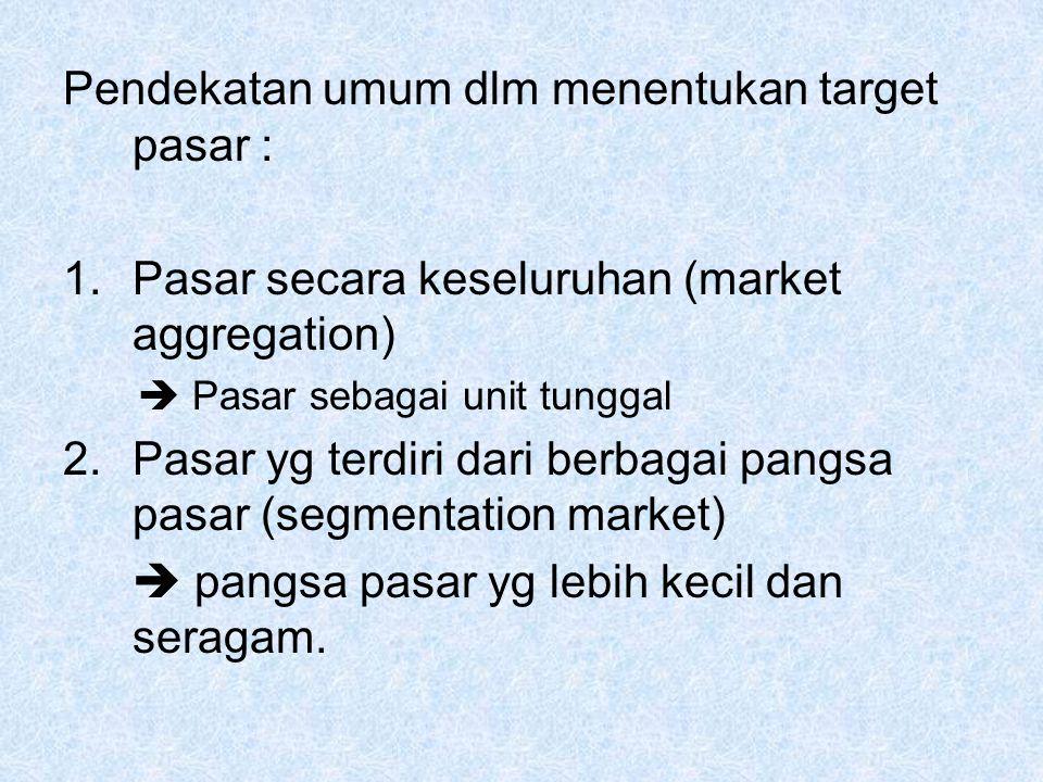 Pendekatan umum dlm menentukan target pasar : 1.Pasar secara keseluruhan (market aggregation)  Pasar sebagai unit tunggal 2.Pasar yg terdiri dari berbagai pangsa pasar (segmentation market)  pangsa pasar yg lebih kecil dan seragam.